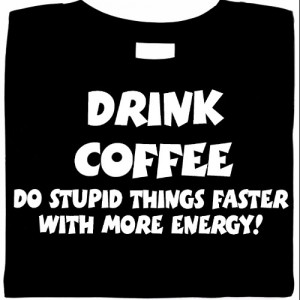 Drink Coffee Do Stupid Things Faster With More Energy  Shirt