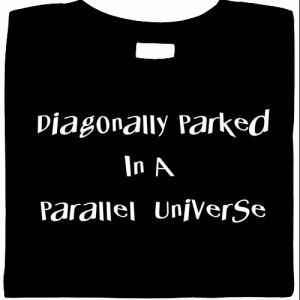 Diagonally Parked In A Parallel Universe shirt