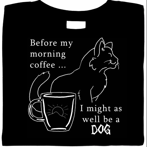 Before My Morning Coffee... I Might As Well Be A Dog - Cat Shirt