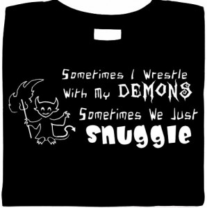 Sometimes I Wrestle With My Demons. Sometimes We Just Snuggle. Shirt