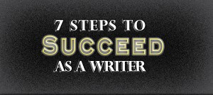 how to succeed as a writer, how to become a writer, steps for succeeding as a writer