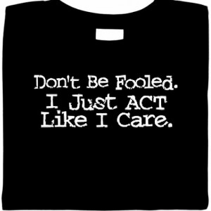 Dont Be Fooled. I Just Act Like I Care. Sarcastic Shirt